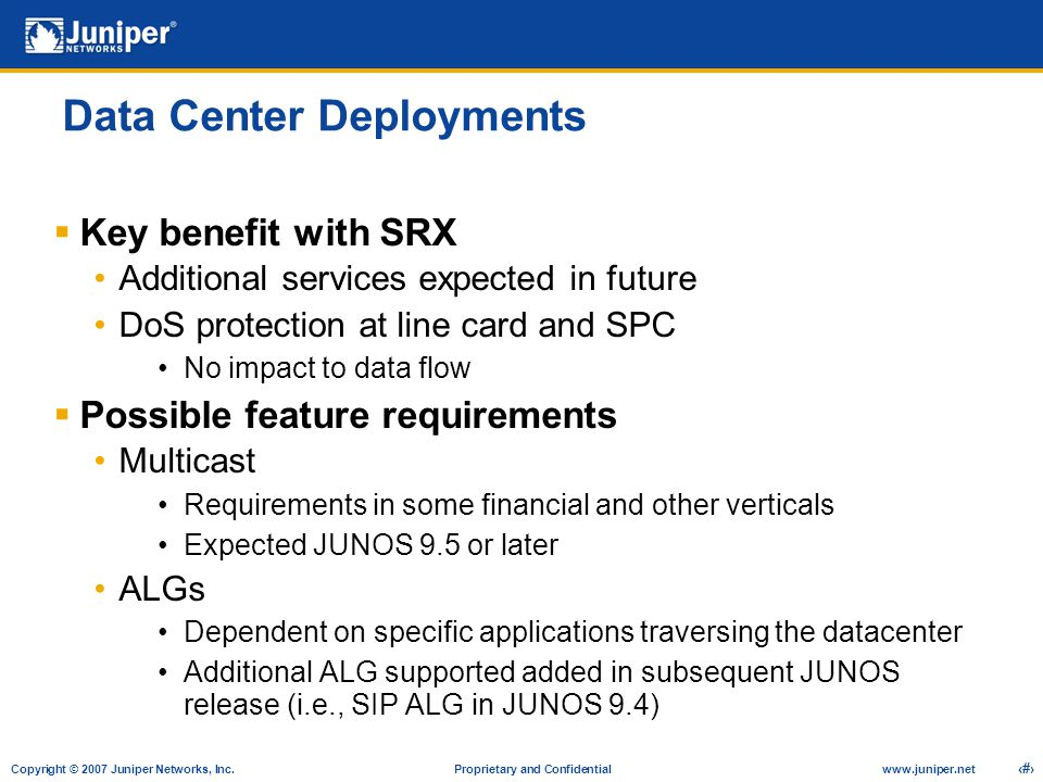 Copyright © 2007 Juniper Networks, Inc. Proprietary and Confidentialwww.juniper.net 19 Data Center Deployments  Key benefit with SRX Additional servi