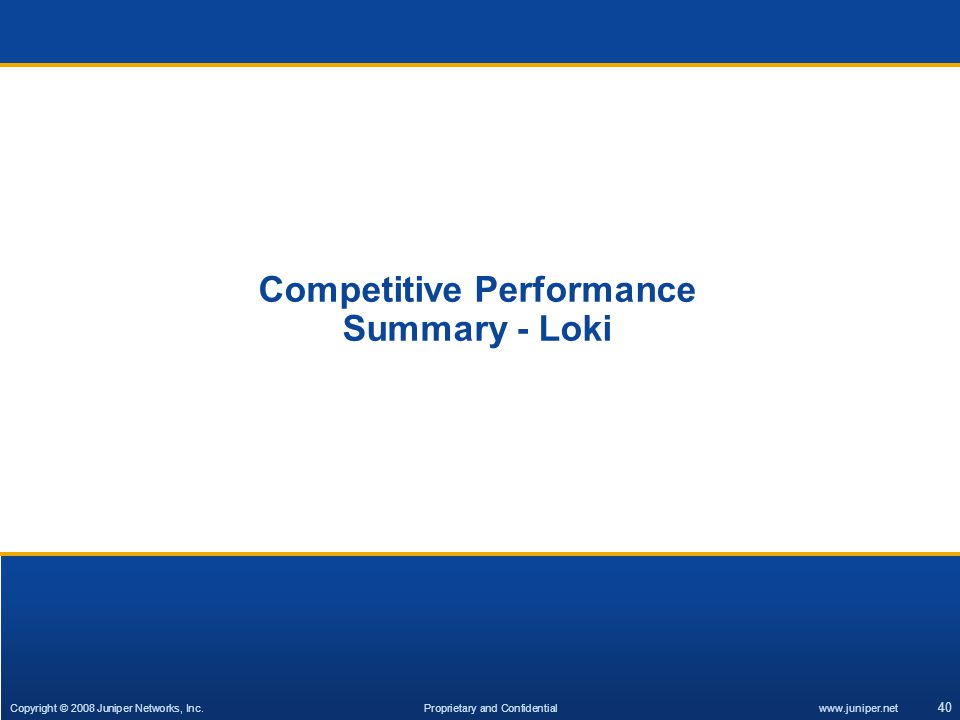 Copyright © 2007 Juniper Networks, Inc. Proprietary and Confidentialwww.juniper.net 40 Competitive Performance Summary - Loki Copyright © 2008 Juniper