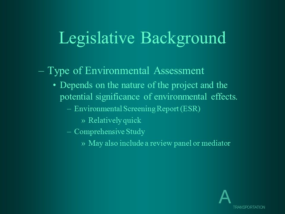 Legislative Background –Type of Environmental Assessment Depends on the nature of the project and the potential significance of environmental effects.