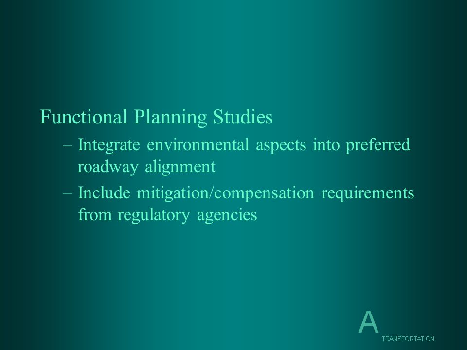 Functional Planning Studies –Integrate environmental aspects into preferred roadway alignment –Include mitigation/compensation requirements from regulatory agencies