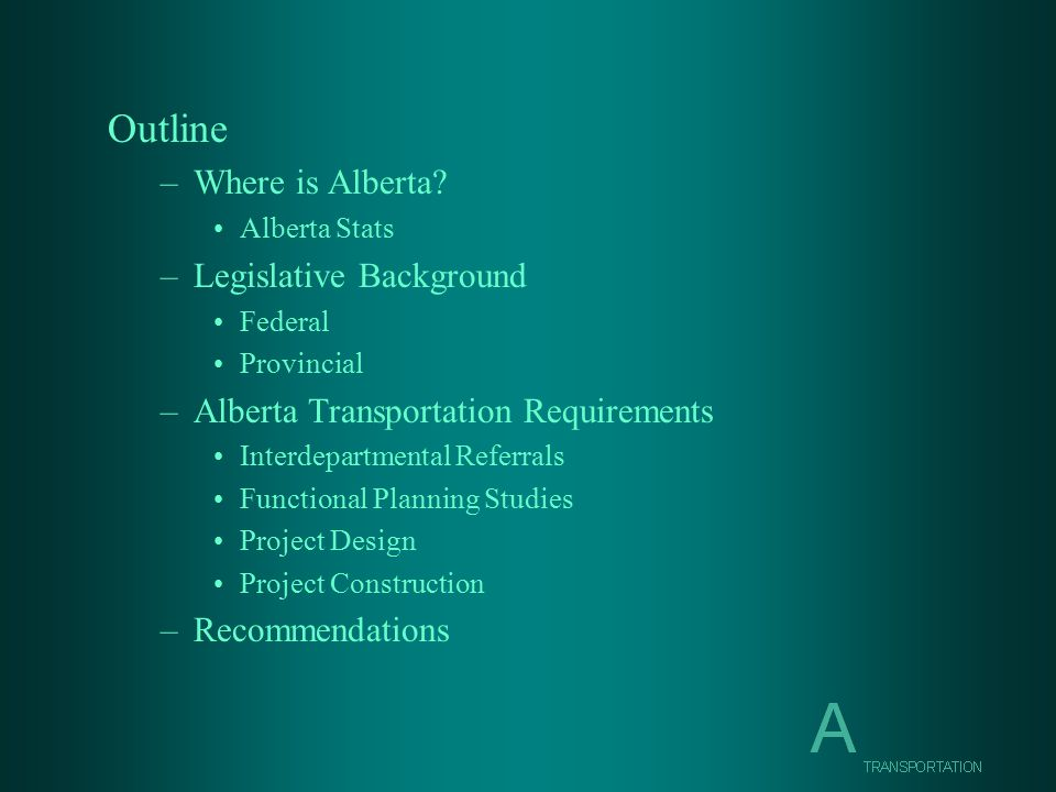 Outline –Where is Alberta? Alberta Stats –Legislative Background Federal Provincial –Alberta Transportation Requirements Interdepartmental Referrals F