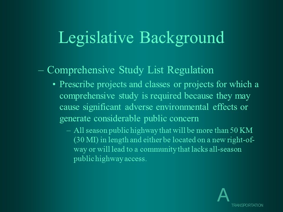 Legislative Background –Comprehensive Study List Regulation Prescribe projects and classes or projects for which a comprehensive study is required because they may cause significant adverse environmental effects or generate considerable public concern –All season public highway that will be more than 50 KM (30 MI) in length and either be located on a new right-of- way or will lead to a community that lacks all-season public highway access.