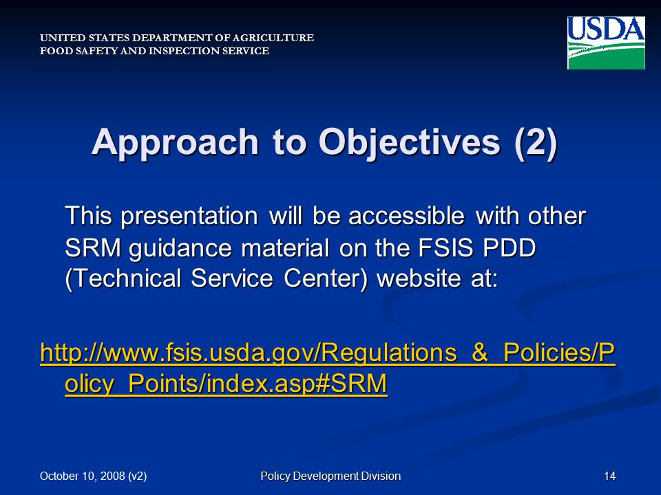 UNITED STATES DEPARTMENT OF AGRICULTURE FOOD SAFETY AND INSPECTION SERVICE October 10, 2008 (v2)14Policy Development Division Approach to Objectives (2) This presentation will be accessible with other SRM guidance material on the FSIS PDD (Technical Service Center) website at: http://www.fsis.usda.gov/Regulations_&_Policies/P olicy_Points/index.asp#SRM http://www.fsis.usda.gov/Regulations_&_Policies/P olicy_Points/index.asp#SRM