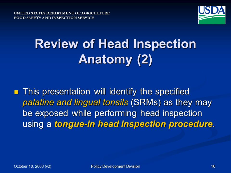 UNITED STATES DEPARTMENT OF AGRICULTURE FOOD SAFETY AND INSPECTION SERVICE October 10, 2008 (v2)16Policy Development Division Review of Head Inspection Anatomy (2) This presentation will identify the specified palatine and lingual tonsils (SRMs) as they may be exposed while performing head inspection using a tongue-in head inspection procedure.
