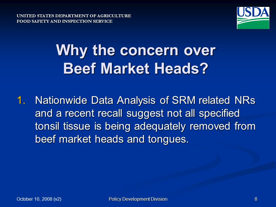 UNITED STATES DEPARTMENT OF AGRICULTURE FOOD SAFETY AND INSPECTION SERVICE October 10, 2008 (v2)8Policy Development Division Why the concern over Beef Market Heads.