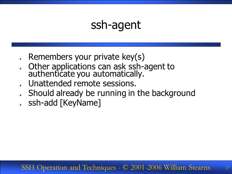 SSH Operation and Techniques - © William Stearns 17 ssh-agent Remembers your private key(s) Other applications can ask ssh-agent to authenticate you automatically.