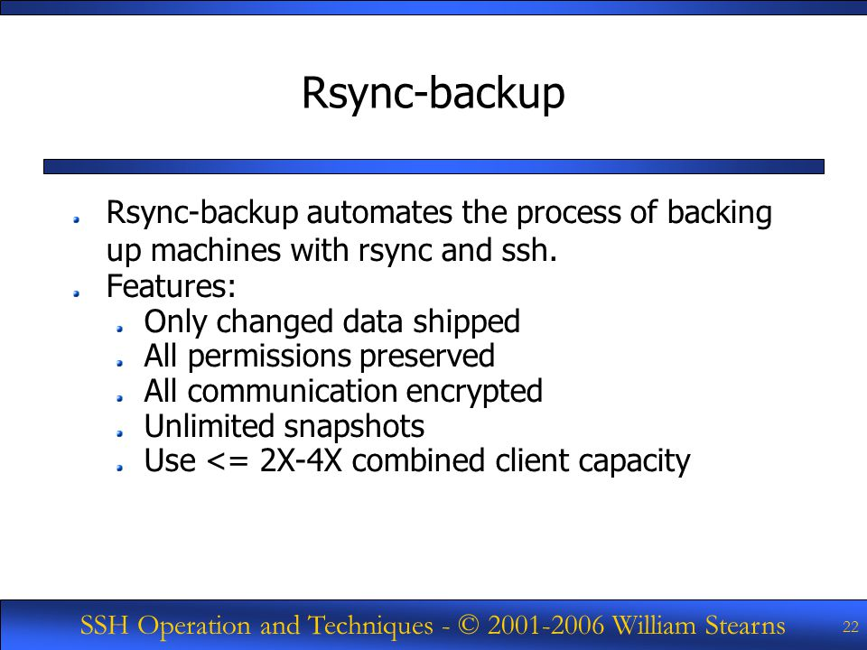 SSH Operation and Techniques - © William Stearns 22 Rsync-backup Rsync-backup automates the process of backing up machines with rsync and ssh.