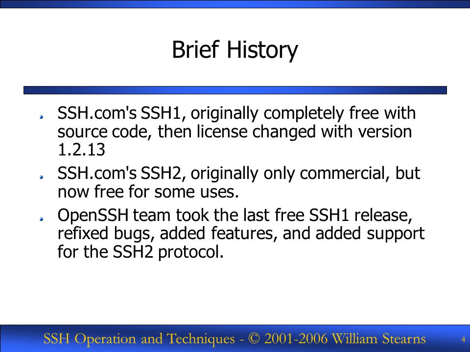 SSH Operation and Techniques - © William Stearns 4 Brief History SSH.com s SSH1, originally completely free with source code, then license changed with version SSH.com s SSH2, originally only commercial, but now free for some uses.