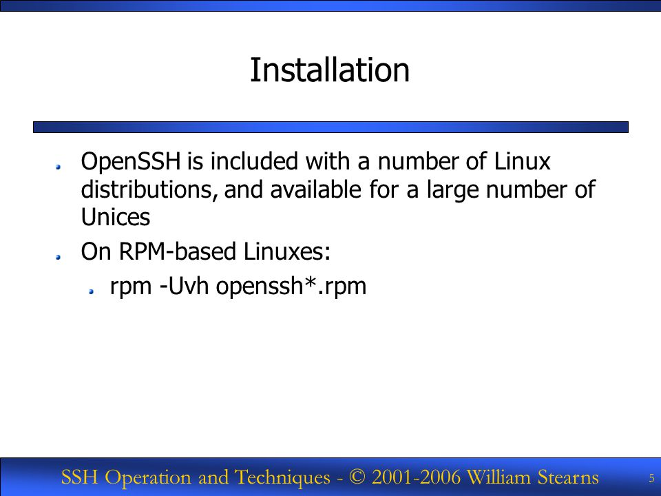 SSH Operation and Techniques - © William Stearns 5 Installation OpenSSH is included with a number of Linux distributions, and available for a large number of Unices On RPM-based Linuxes: rpm -Uvh openssh*.rpm