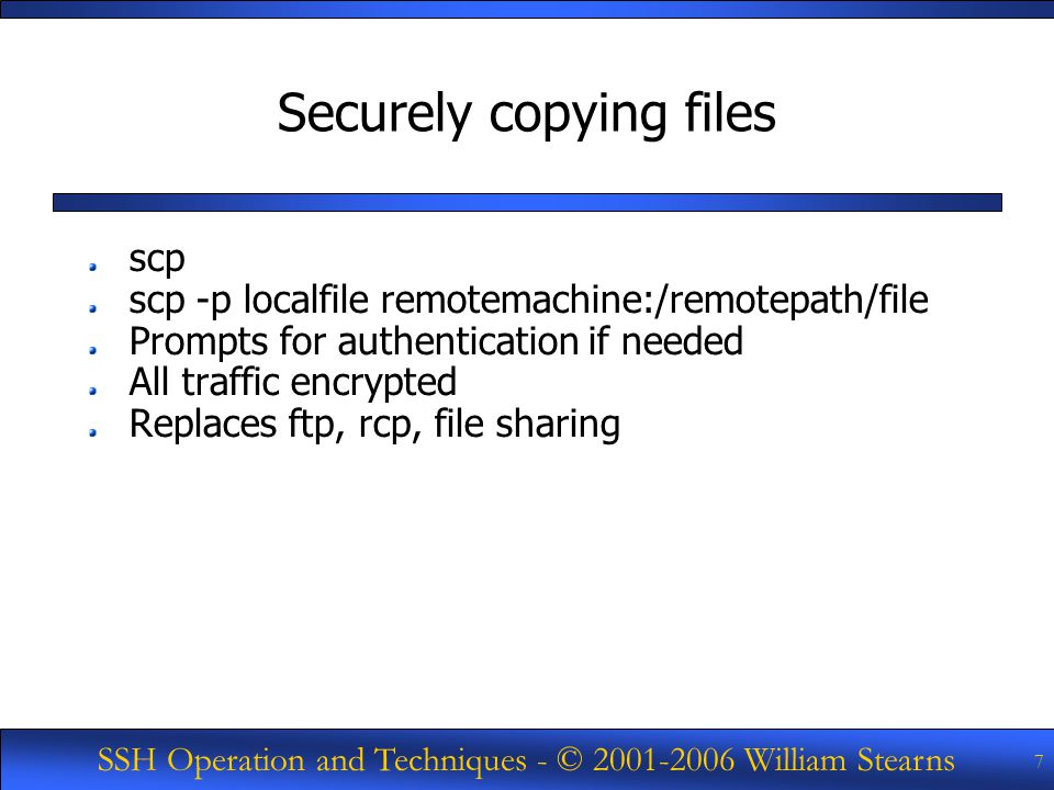 SSH Operation and Techniques - © William Stearns 7 Securely copying files scp scp -p localfile remotemachine:/remotepath/file Prompts for authentication if needed All traffic encrypted Replaces ftp, rcp, file sharing