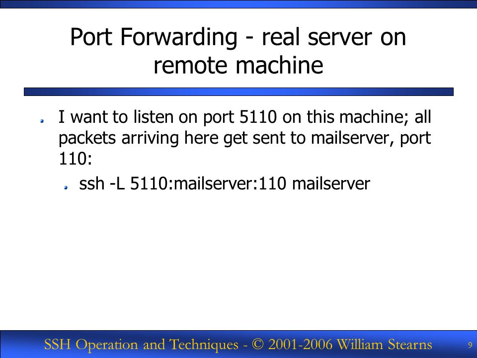 SSH Operation and Techniques - © William Stearns 9 Port Forwarding - real server on remote machine I want to listen on port 5110 on this machine; all packets arriving here get sent to mailserver, port 110: ssh -L 5110:mailserver:110 mailserver
