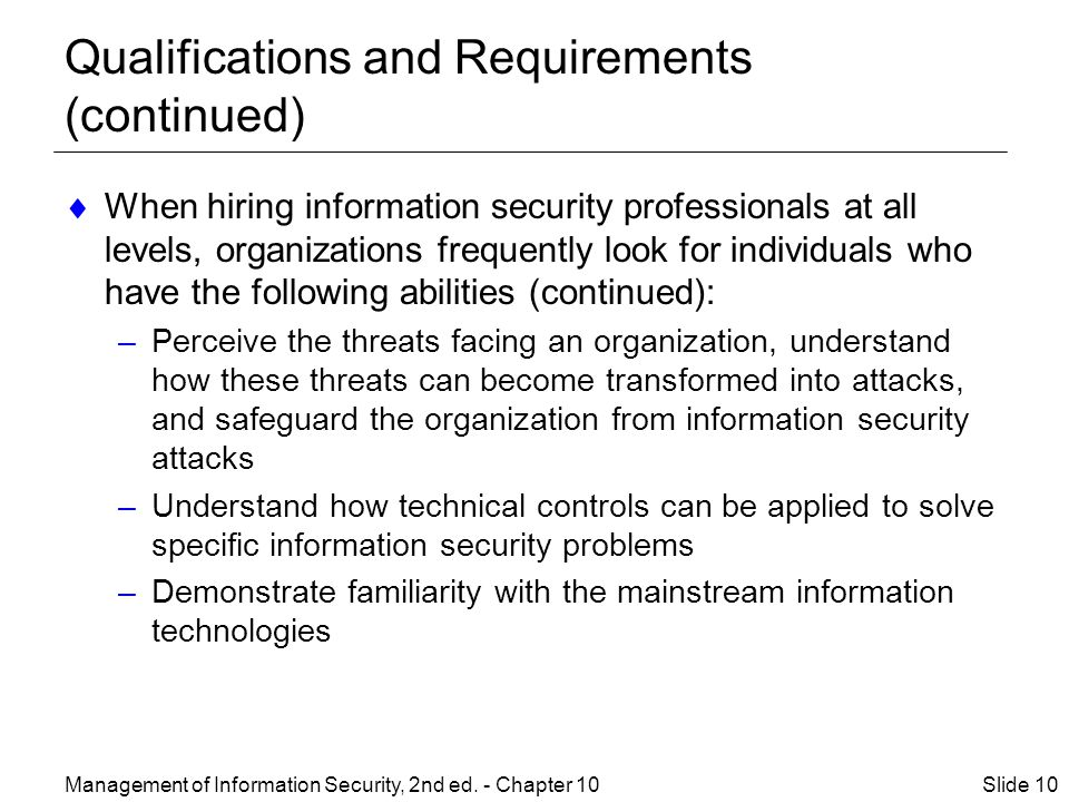 Qualifications and Requirements (continued)  When hiring information security professionals at all levels, organizations frequently look for individuals who have the following abilities (continued): –Perceive the threats facing an organization, understand how these threats can become transformed into attacks, and safeguard the organization from information security attacks –Understand how technical controls can be applied to solve specific information security problems –Demonstrate familiarity with the mainstream information technologies Management of Information Security, 2nd ed.