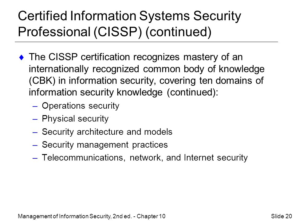 Certified Information Systems Security Professional (CISSP) (continued)  The CISSP certification recognizes mastery of an internationally recognized common body of knowledge (CBK) in information security, covering ten domains of information security knowledge (continued): –Operations security –Physical security –Security architecture and models –Security management practices –Telecommunications, network, and Internet security Management of Information Security, 2nd ed.