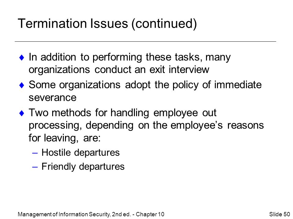 Termination Issues (continued)  In addition to performing these tasks, many organizations conduct an exit interview  Some organizations adopt the policy of immediate severance  Two methods for handling employee out processing, depending on the employee's reasons for leaving, are: –Hostile departures –Friendly departures Management of Information Security, 2nd ed.