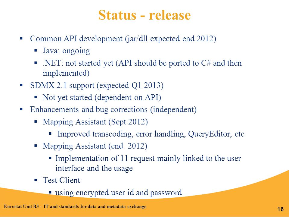 Status - release  Common API development (jar/dll expected end 2012)  Java: ongoing .NET: not started yet (API should be ported to C# and then implemented)  SDMX 2.1 support (expected Q1 2013)  Not yet started (dependent on API)  Enhancements and bug corrections (independent)  Mapping Assistant (Sept 2012)  Improved transcoding, error handling, QueryEditor, etc  Mapping Assistant (end 2012)  Implementation of 11 request mainly linked to the user interface and the usage  Test Client  using encrypted user id and password Eurostat Unit B3 – IT and standards for data and metadata exchange 16