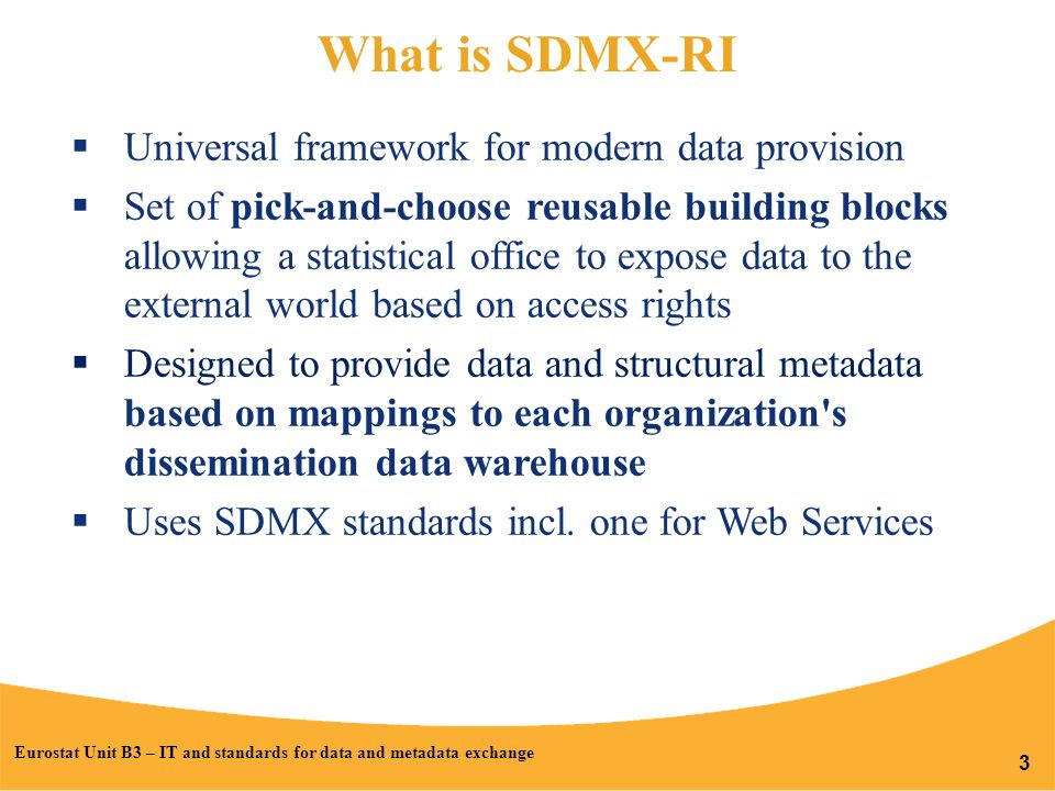 What is SDMX-RI  Universal framework for modern data provision  Set of pick-and-choose reusable building blocks allowing a statistical office to expose data to the external world based on access rights  Designed to provide data and structural metadata based on mappings to each organization s dissemination data warehouse  Uses SDMX standards incl.
