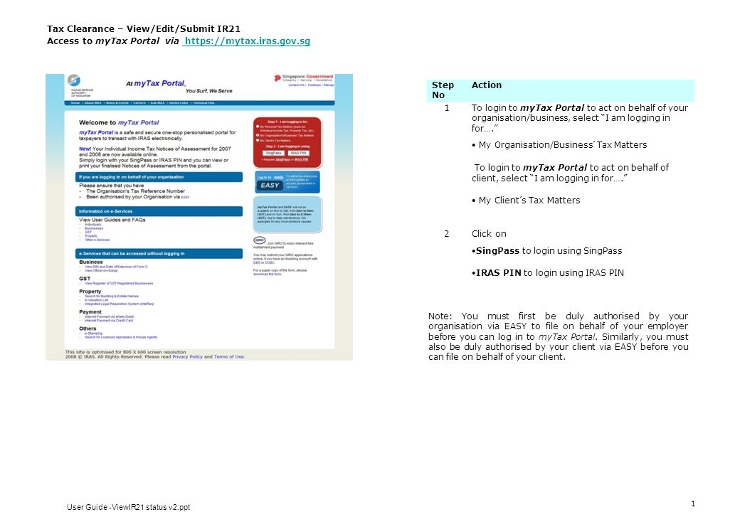 1 Tax Clearance – View/Edit/Submit IR21 Access to myTax Portal via https://mytax.iras.gov.sg https://mytax.iras.gov.sg Step No Action 1To login to myTax Portal to act on behalf of your organisation/business, select I am logging in for….  My Organisation/Business' Tax Matters To login to myTax Portal to act on behalf of client, select I am logging in for….  My Client's Tax Matters 2Click on SingPass to login using SingPass IRAS PIN to login using IRAS PIN Note: You must first be duly authorised by your organisation via EASY to file on behalf of your employer before you can log in to myTax Portal.