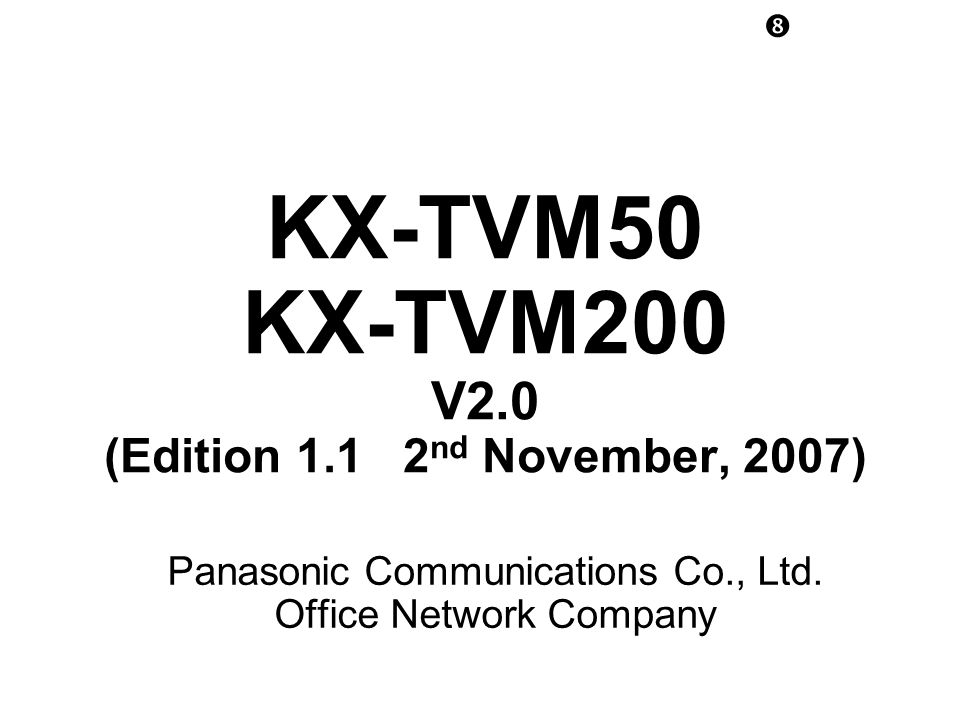 KX-TVM50 KX-TVM200 V2.0 (Edition 1.1 2 nd November, 2007) Panasonic Communications Co., Ltd.