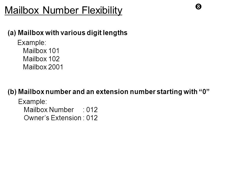 """ Mailbox Number Flexibility (a) Mailbox with various digit lengths Example: Mailbox 101 Mailbox 102 Mailbox 2001 (b) Mailbox number and an extension"