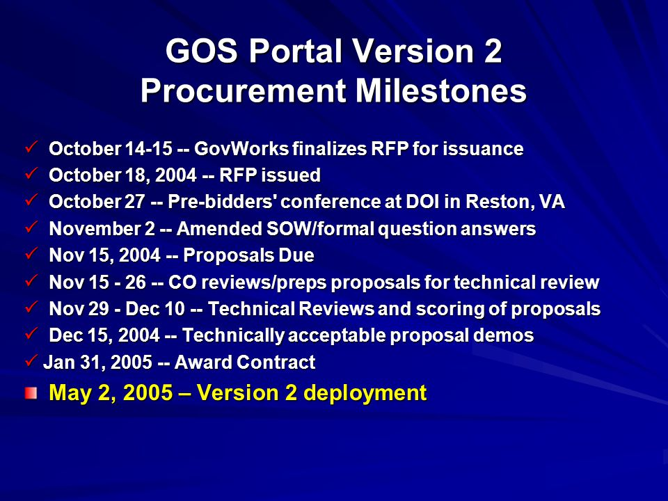 GOS Portal Version 2 Procurement Milestones  October 14-15 -- GovWorks finalizes RFP for issuance  October 18, 2004 -- RFP issued  October 27 -- Pre-bidders conference at DOI in Reston, VA  November 2 -- Amended SOW/formal question answers  Nov 15, 2004 -- Proposals Due  Nov 15 - 26 -- CO reviews/preps proposals for technical review  Nov 29 - Dec 10 -- Technical Reviews and scoring of proposals  Dec 15, 2004 -- Technically acceptable proposal demos  Jan 31, 2005 -- Award Contract May 2, 2005 – Version 2 deployment