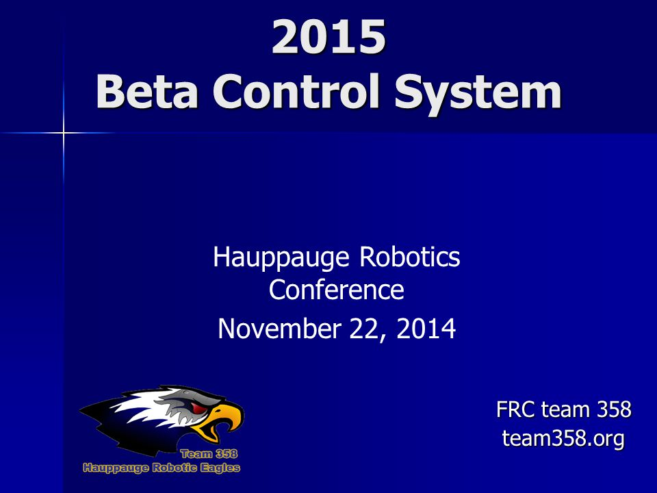 2015 Beta Control System Hauppauge Robotics Conference November 22, 2014 FRC team 358 team358.org