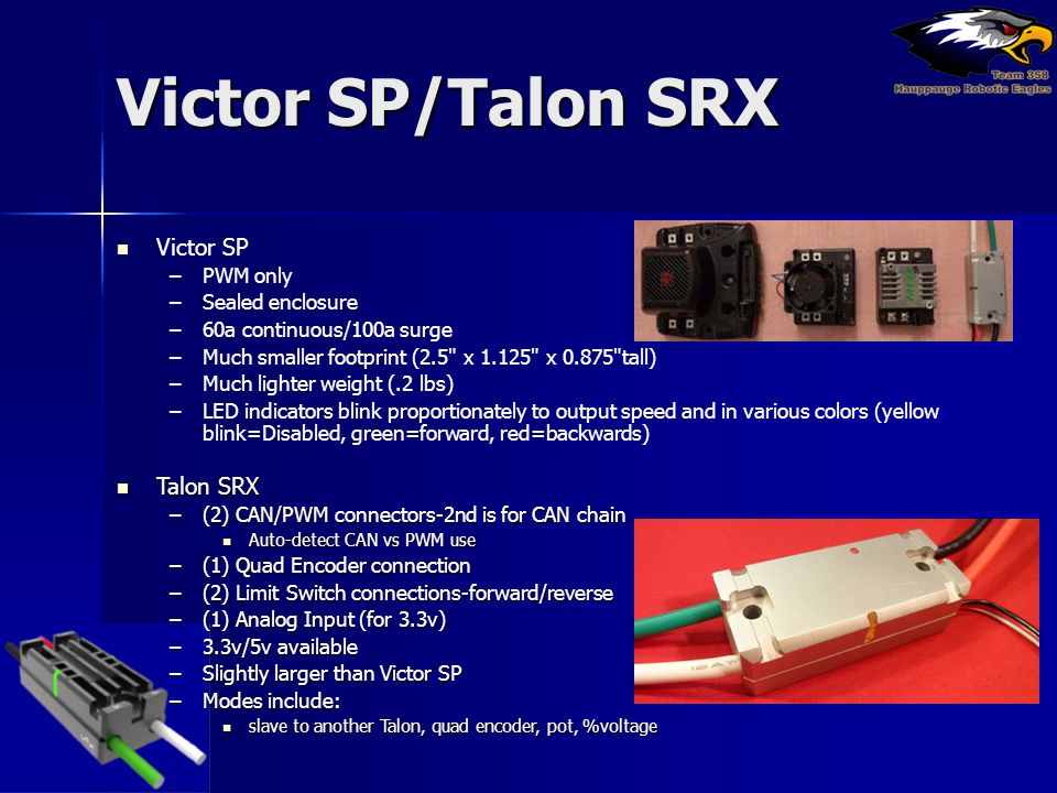 Victor SP/Talon SRX Victor SP –PWM only –Sealed enclosure –60a continuous/100a surge –Much smaller footprint (2.5