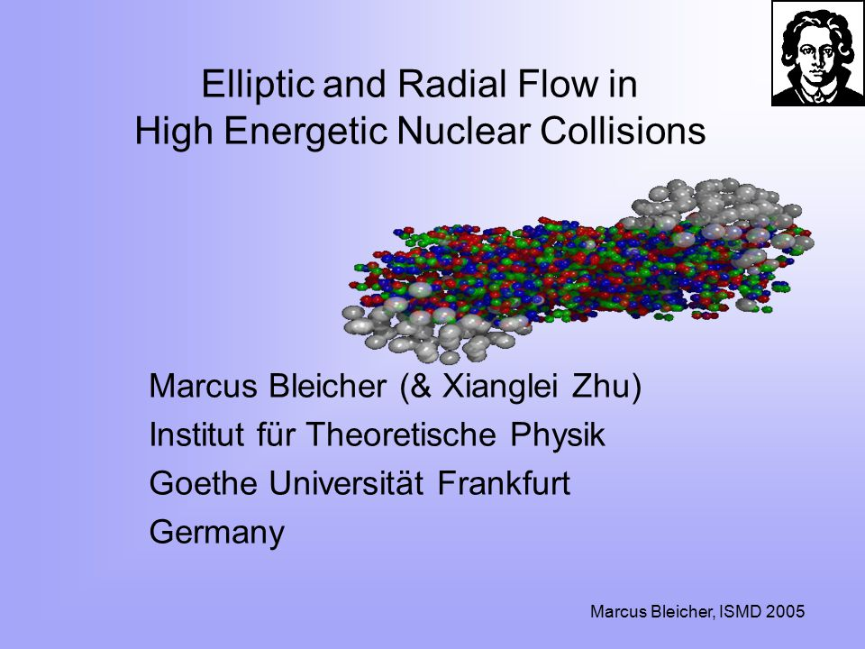 Marcus Bleicher, ISMD 2005 Elliptic and Radial Flow in High Energetic Nuclear Collisions Marcus Bleicher (& Xianglei Zhu) Institut für Theoretische Physik Goethe Universität Frankfurt Germany