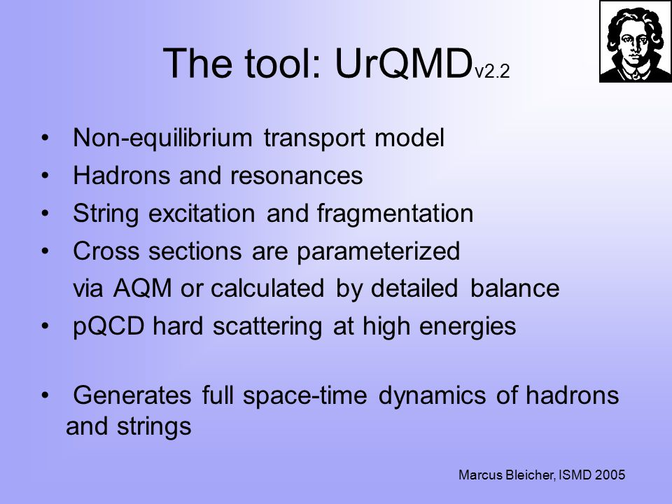 Marcus Bleicher, ISMD 2005 The tool: UrQMD v2.2 Non-equilibrium transport model Hadrons and resonances String excitation and fragmentation Cross sections are parameterized via AQM or calculated by detailed balance pQCD hard scattering at high energies Generates full space-time dynamics of hadrons and strings