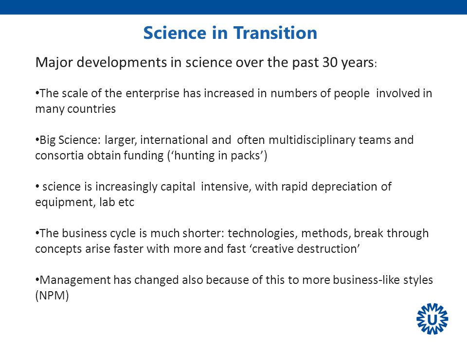 Science in Transition ' Volkskrant Major developments in science over the past 30 years : The scale of the enterprise has increased in numbers of people involved in many countries Big Science: larger, international and often multidisciplinary teams and consortia obtain funding ('hunting in packs') science is increasingly capital intensive, with rapid depreciation of equipment, lab etc The business cycle is much shorter: technologies, methods, break through concepts arise faster with more and fast 'creative destruction' Management has changed also because of this to more business-like styles (NPM)