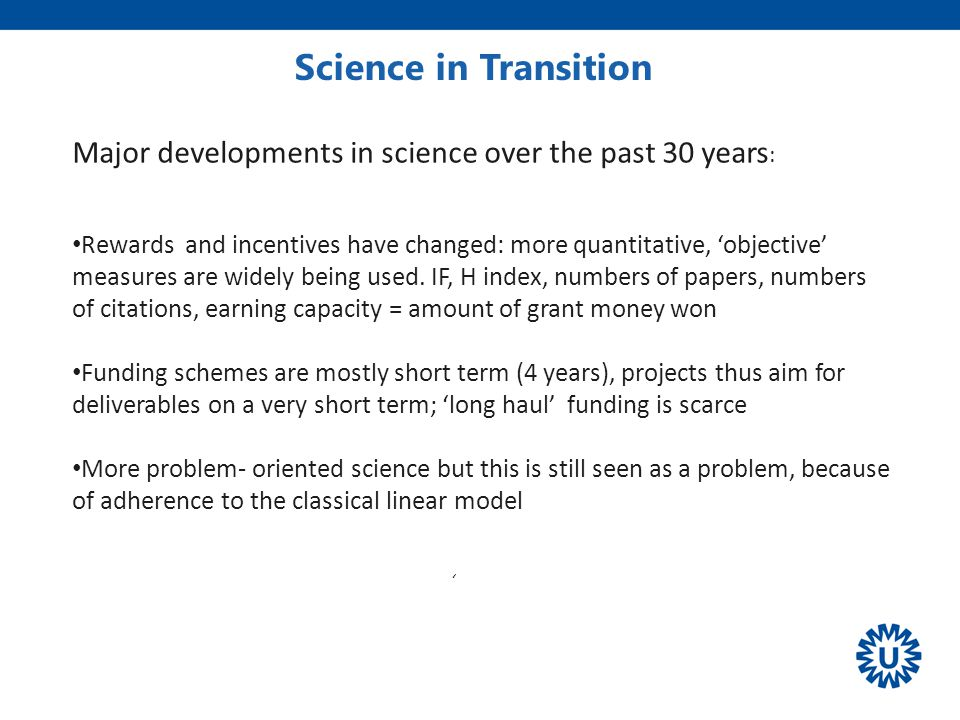 Science in Transition ' Volkskrant Major developments in science over the past 30 years : Rewards and incentives have changed: more quantitative, 'objective' measures are widely being used.