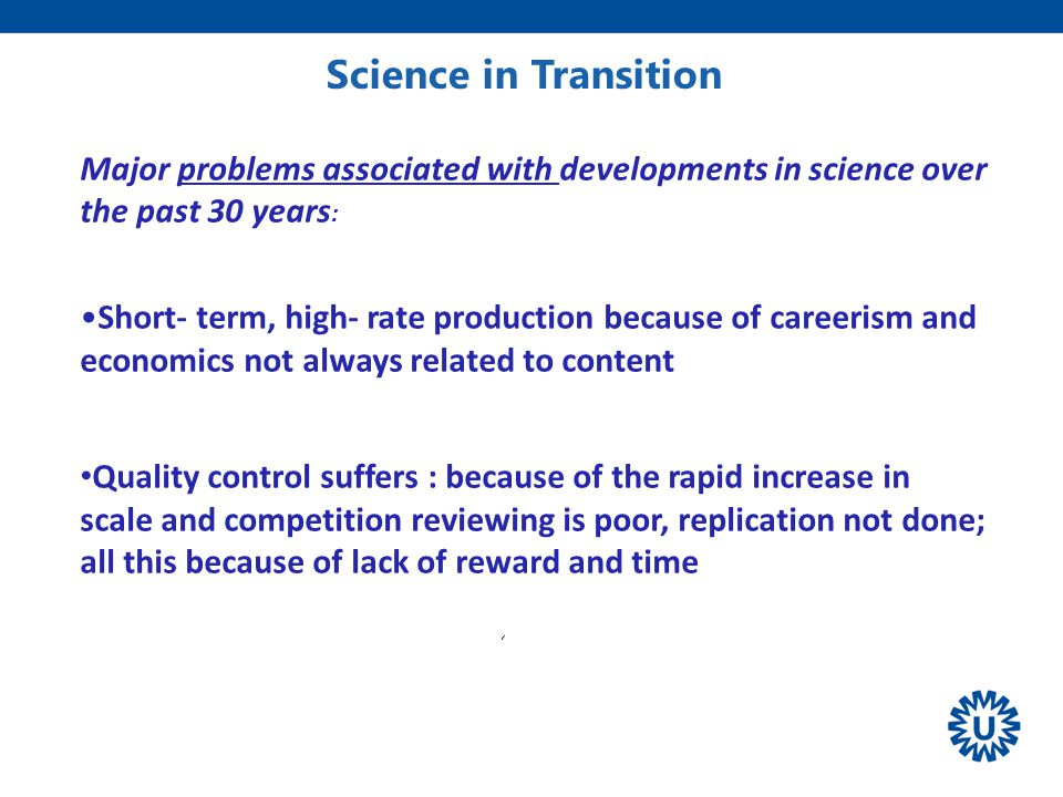 Science in Transition ' Volkskrant Major problems associated with developments in science over the past 30 years : Short- term, high- rate production because of careerism and economics not always related to content Quality control suffers : because of the rapid increase in scale and competition reviewing is poor, replication not done; all this because of lack of reward and time