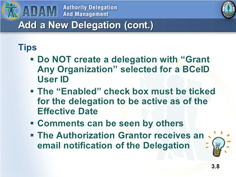 "3.8 Add a New Delegation (cont.) Tips  Do NOT create a delegation with ""Grant Any Organization"" selected for a BCeID User ID  The ""Enabled"" check bo"