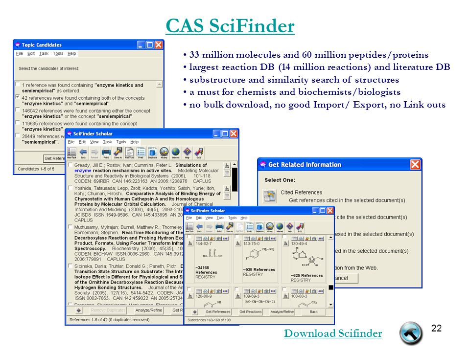 22 CAS SciFinder 33 million molecules and 60 million peptides/proteins largest reaction DB (14 million reactions) and literature DB substructure and similarity search of structures a must for chemists and biochemists/biologists no bulk download, no good Import/ Export, no Link outs Download Scifinder