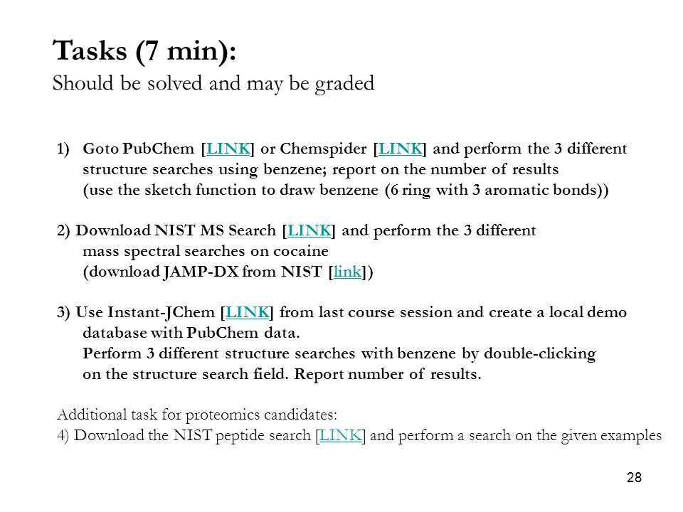 28 Tasks (7 min): Should be solved and may be graded 1)Goto PubChem [LINK] or Chemspider [LINK] and perform the 3 differentLINK structure searches using benzene; report on the number of results (use the sketch function to draw benzene (6 ring with 3 aromatic bonds)) 2) Download NIST MS Search [LINK] and perform the 3 different mass spectral searches on cocaineLINK (download JAMP-DX from NIST [link])link 3) Use Instant-JChem [LINK] from last course session and create a local demoLINK database with PubChem data.