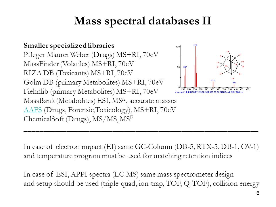 6 Mass spectral databases II Smaller specialized libraries Pfleger Maurer Weber (Drugs) MS+RI, 70eV MassFinder (Volatiles) MS+RI, 70eV RIZA DB (Toxicants) MS+RI, 70eV Golm DB (primary Metabolites) MS+RI, 70eV Fiehnlib (primary Metabolites) MS+RI, 70eV MassBank (Metabolites) ESI, MS n, accurate masses AAFSAAFS (Drugs, Forensic,Toxicology), MS+RI, 70eV ChemicalSoft (Drugs), MS/MS, MS E _____________________________________________________________ In case of electron impact (EI) same GC-Column (DB-5, RTX-5, DB-1, OV-1) and temperature program must be used for matching retention indices In case of ESI, APPI spectra (LC-MS) same mass spectrometer design and setup should be used (triple-quad, ion-trap, TOF, Q-TOF), collision energy