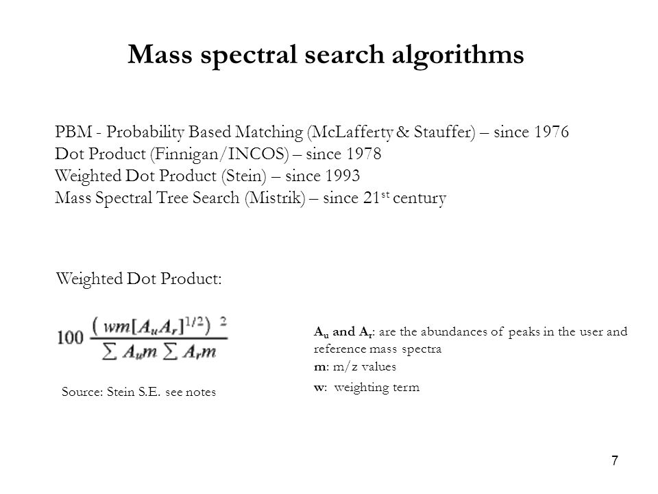 7 Mass spectral search algorithms PBM - Probability Based Matching (McLafferty & Stauffer) – since 1976 Dot Product (Finnigan/INCOS) – since 1978 Weighted Dot Product (Stein) – since 1993 Mass Spectral Tree Search (Mistrik) – since 21 st century Source: Stein S.E.