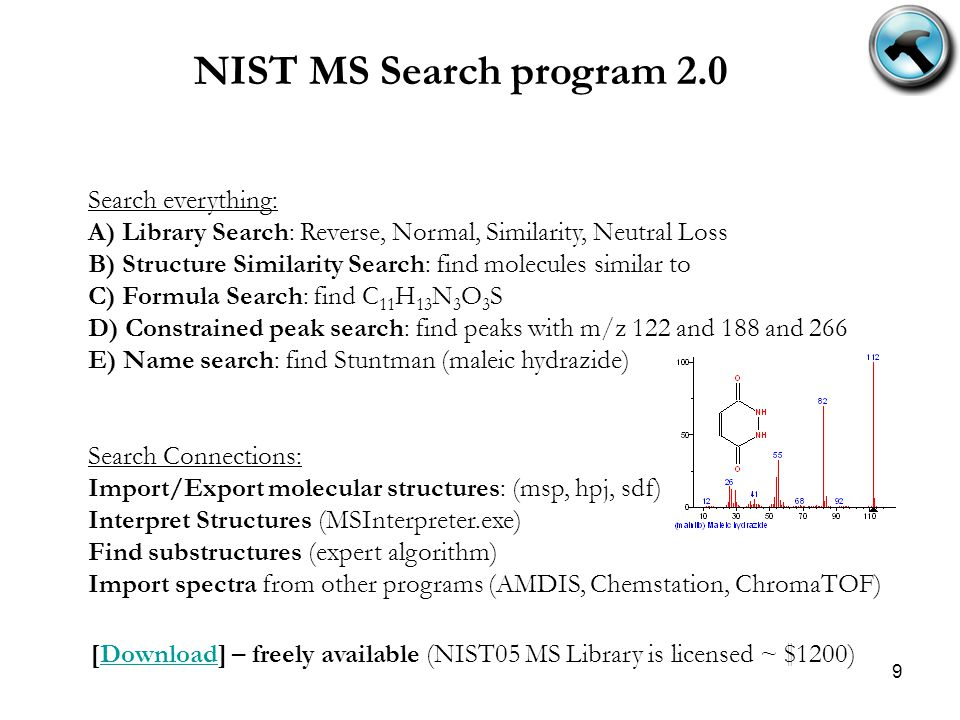 9 NIST MS Search program 2.0 Search everything: A) Library Search: Reverse, Normal, Similarity, Neutral Loss B) Structure Similarity Search: find molecules similar to C) Formula Search: find C 11 H 13 N 3 O 3 S D) Constrained peak search: find peaks with m/z 122 and 188 and 266 E) Name search: find Stuntman (maleic hydrazide) Search Connections: Import/Export molecular structures: (msp, hpj, sdf) Interpret Structures (MSInterpreter.exe) Find substructures (expert algorithm) Import spectra from other programs (AMDIS, Chemstation, ChromaTOF) [Download] – freely available (NIST05 MS Library is licensed ~ $1200)Download