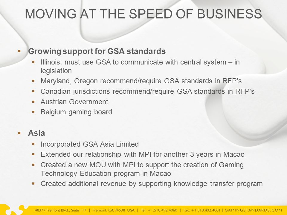 MOVING AT THE SPEED OF BUSINESS  Growing support for GSA standards  Illinois: must use GSA to communicate with central system – in legislation  Maryland, Oregon recommend/require GSA standards in RFP's  Canadian jurisdictions recommend/require GSA standards in RFP's  Austrian Government  Belgium gaming board  Asia  Incorporated GSA Asia Limited  Extended our relationship with MPI for another 3 years in Macao  Created a new MOU with MPI to support the creation of Gaming Technology Education program in Macao  Created additional revenue by supporting knowledge transfer program