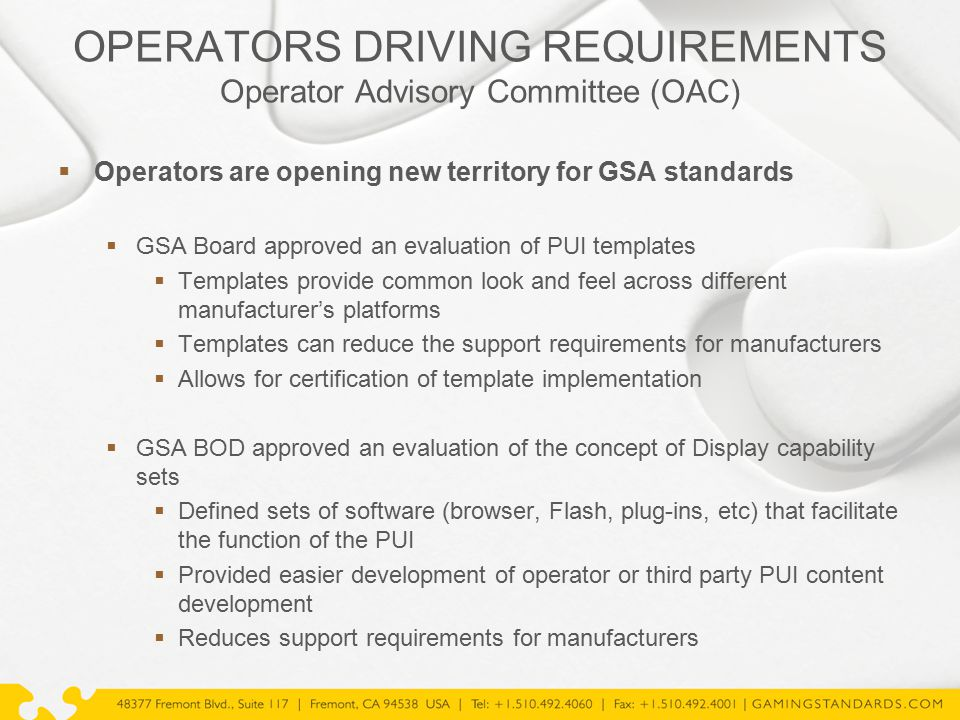 OPERATORS DRIVING REQUIREMENTS Operator Advisory Committee (OAC)  Operators are opening new territory for GSA standards  GSA Board approved an evaluation of PUI templates  Templates provide common look and feel across different manufacturer's platforms  Templates can reduce the support requirements for manufacturers  Allows for certification of template implementation  GSA BOD approved an evaluation of the concept of Display capability sets  Defined sets of software (browser, Flash, plug-ins, etc) that facilitate the function of the PUI  Provided easier development of operator or third party PUI content development  Reduces support requirements for manufacturers