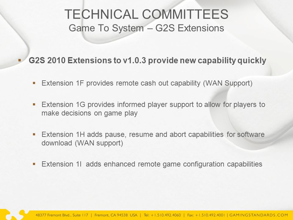TECHNICAL COMMITTEES Game To System – G2S Extensions  G2S 2010 Extensions to v1.0.3 provide new capability quickly  Extension 1F provides remote cash out capability (WAN Support)  Extension 1G provides informed player support to allow for players to make decisions on game play  Extension 1H adds pause, resume and abort capabilities for software download (WAN support)  Extension 1I adds enhanced remote game configuration capabilities