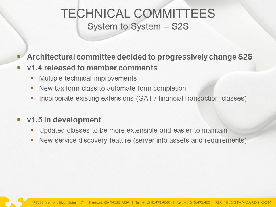 TECHNICAL COMMITTEES System to System – S2S  Architectural committee decided to progressively change S2S  v1.4 released to member comments  Multiple technical improvements  New tax form class to automate form completion  Incorporate existing extensions (GAT / financialTransaction classes)  v1.5 in development  Updated classes to be more extensible and easier to maintain  New service discovery feature (server info assets and requirements)