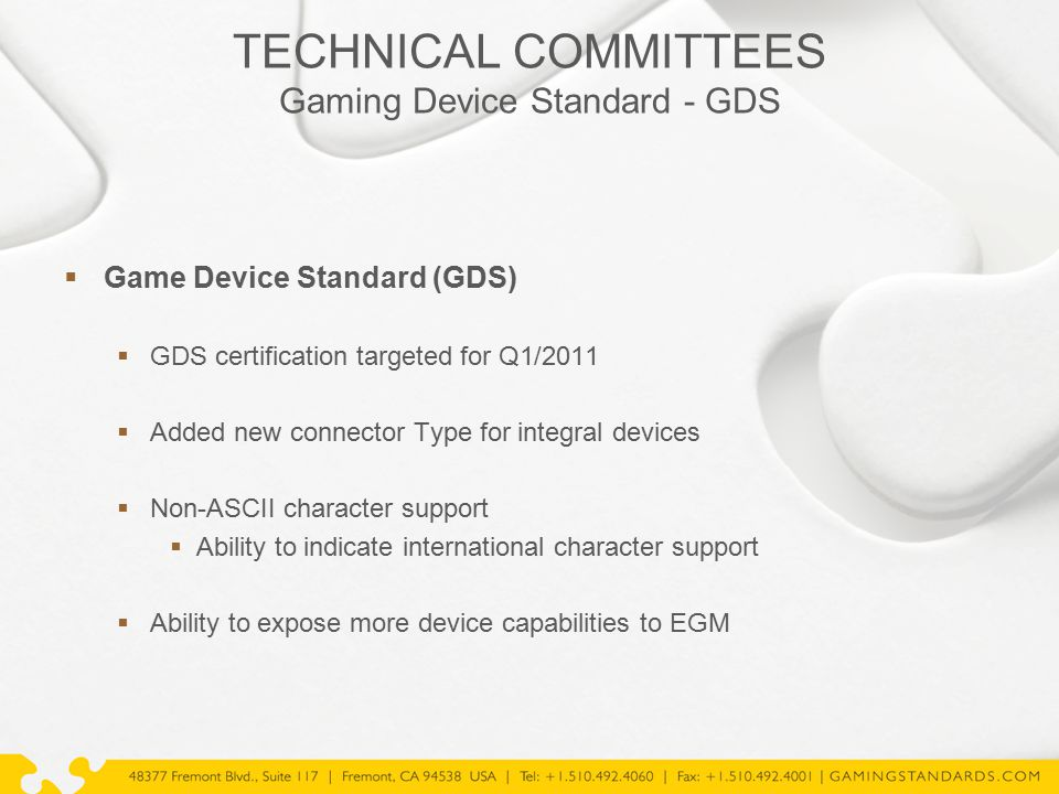 TECHNICAL COMMITTEES Gaming Device Standard - GDS  Game Device Standard (GDS)  GDS certification targeted for Q1/2011  Added new connector Type for