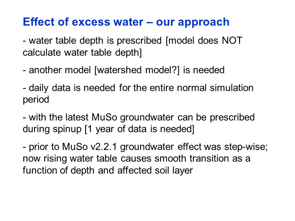 Effect of excess water – our approach - water table depth is prescribed [model does NOT calculate water table depth] - another model [watershed model?] is needed - daily data is needed for the entire normal simulation period - with the latest MuSo groundwater can be prescribed during spinup [1 year of data is needed] - prior to MuSo v2.2.1 groundwater effect was step-wise; now rising water table causes smooth transition as a function of depth and affected soil layer