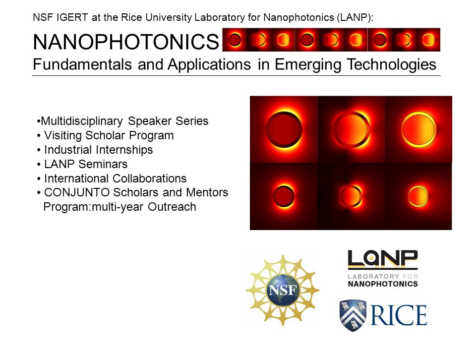 NANOPHOTONICS Fundamentals and Applications in Emerging Technologies NSF IGERT at the Rice University Laboratory for Nanophotonics (LANP): Multidisciplinary Speaker Series Visiting Scholar Program Industrial Internships LANP Seminars International Collaborations CONJUNTO Scholars and Mentors Program:multi-year Outreach