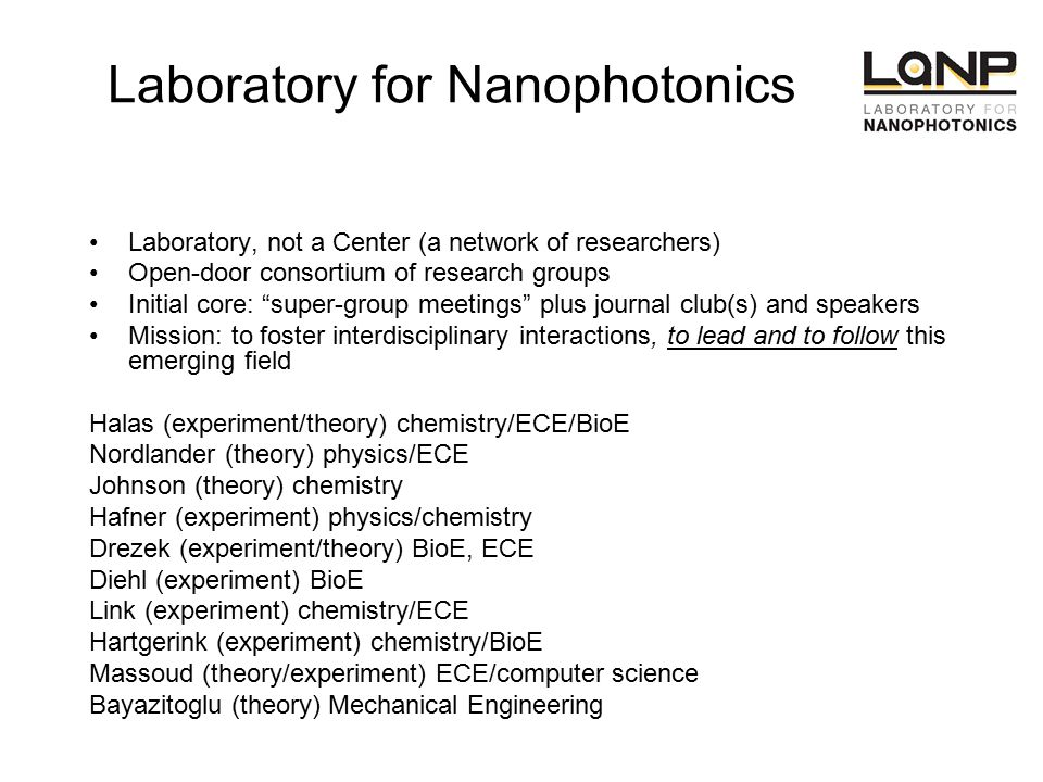 Laboratory for Nanophotonics Laboratory, not a Center (a network of researchers) Open-door consortium of research groups Initial core: super-group meetings plus journal club(s) and speakers Mission: to foster interdisciplinary interactions, to lead and to follow this emerging field Halas (experiment/theory) chemistry/ECE/BioE Nordlander (theory) physics/ECE Johnson (theory) chemistry Hafner (experiment) physics/chemistry Drezek (experiment/theory) BioE, ECE Diehl (experiment) BioE Link (experiment) chemistry/ECE Hartgerink (experiment) chemistry/BioE Massoud (theory/experiment) ECE/computer science Bayazitoglu (theory) Mechanical Engineering