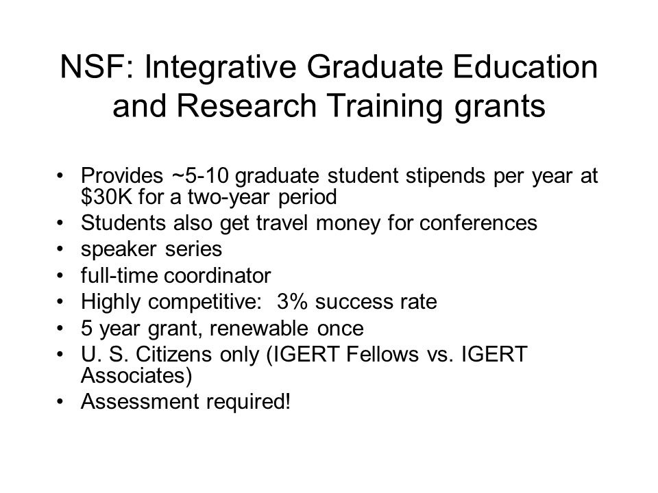 NSF: Integrative Graduate Education and Research Training grants Provides ~5-10 graduate student stipends per year at $30K for a two-year period Students also get travel money for conferences speaker series full-time coordinator Highly competitive: 3% success rate 5 year grant, renewable once U.