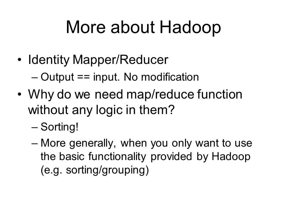 More about Hadoop Identity Mapper/Reducer –Output == input. No modification Why do we need map/reduce function without any logic in them? –Sorting! –M