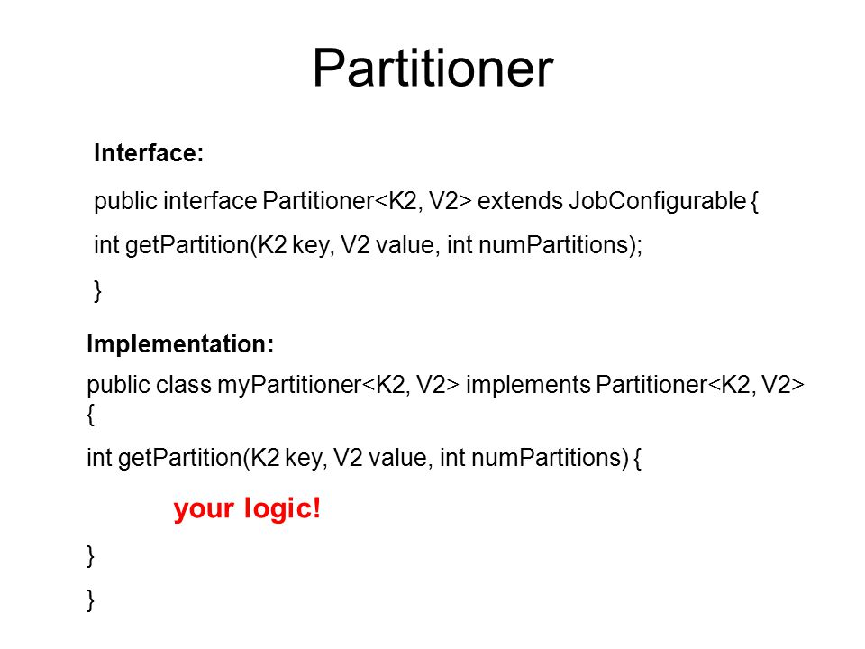 Partitioner public interface Partitioner extends JobConfigurable { int getPartition(K2 key, V2 value, int numPartitions); } public class myPartitioner