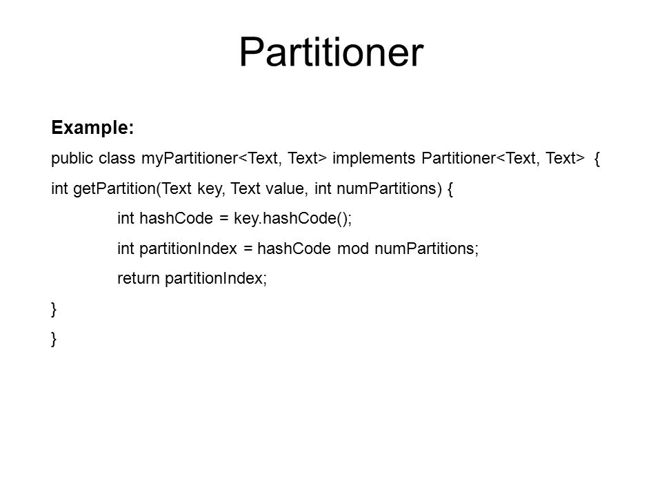 Partitioner public class myPartitioner implements Partitioner { int getPartition(Text key, Text value, int numPartitions) { int hashCode = key.hashCod