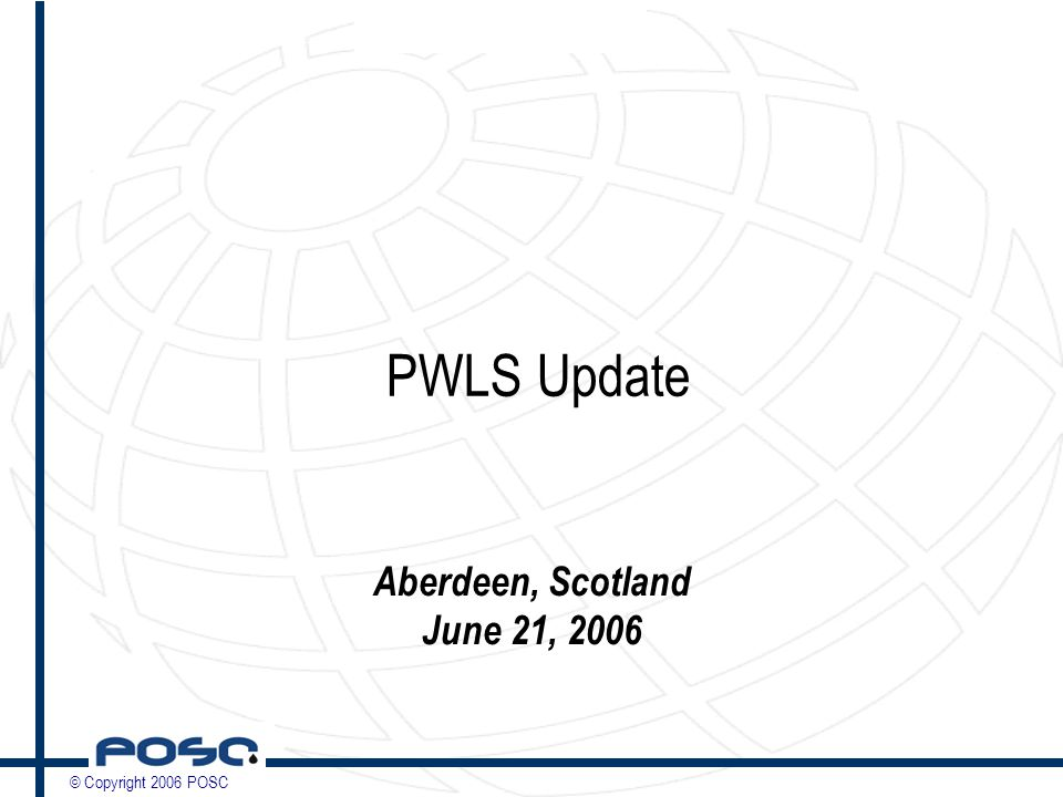 © Copyright 2006 POSC PWLS Update Aberdeen, Scotland June 21, 2006